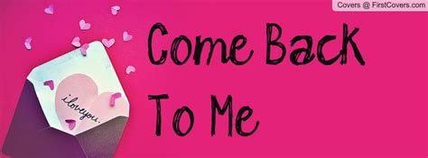 Come With Me Welcome Back by Come Back To Me Quotes Quotesgram