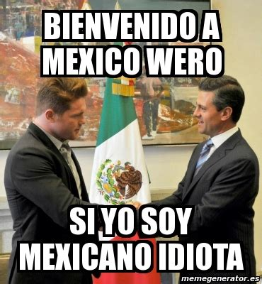Meme Mexicano - meme personalizado bienvenido a mexico wero si yo soy mexicano idiota 3555840