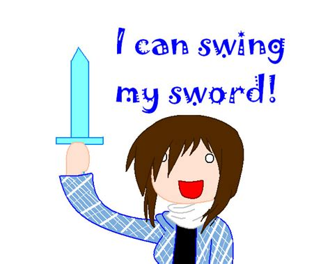 i can swing my sowrd i can swing my sword by darkgoastkittin on deviantart