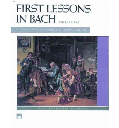first lessons in bach bach first lessons in bach walter carroll 9780739013502