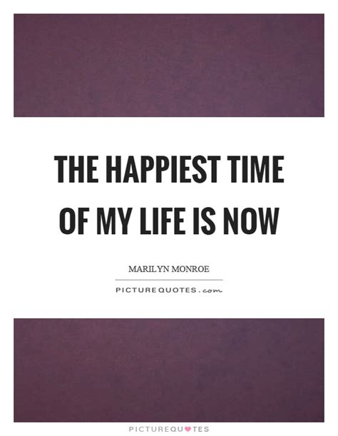 the time of my the happiest time of my life is now picture quotes