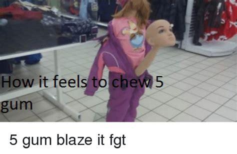 feels  chew   gum blaze  fgt meme  sizzle
