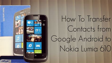 how to transfer from android to android how to transfer contacts from android to nokia lumia 610 smart phones