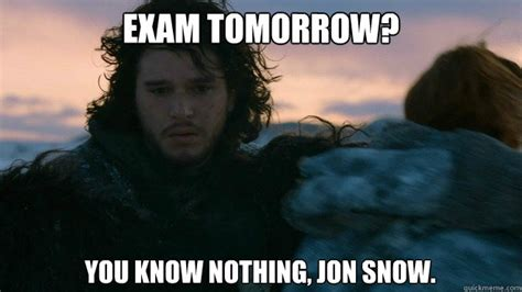 You Know Nothing Jon Snow Meme - exam tomorrow you know nothing jon snow you know