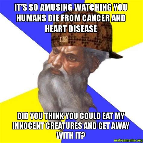 Advice God Meme - it s so amusing watching you humans die from cancer and