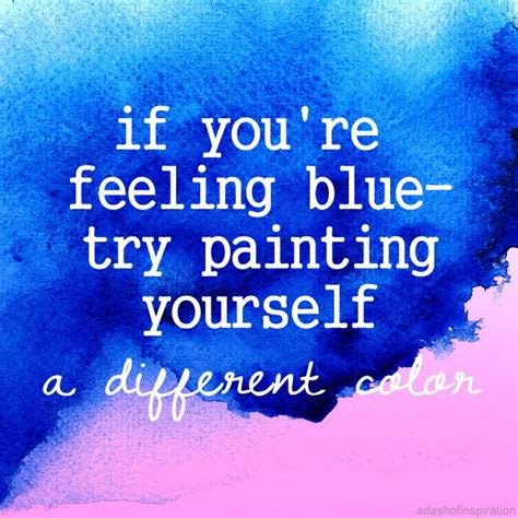 if you re feeling blue try painting yourself a different color quote quotes