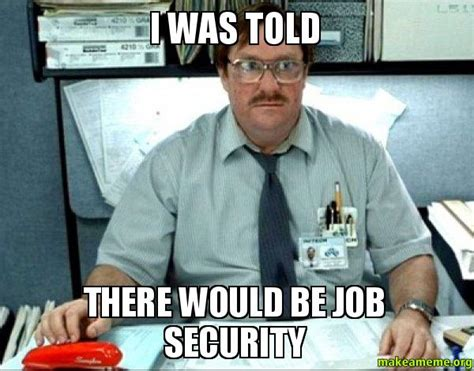Milton Meme - i was told there would be job security milton from
