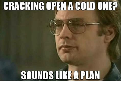 Sounds Like A Plan Meme - cracking open a cold one sounds like a plan cold meme on