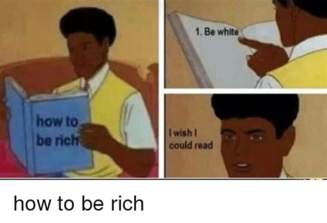 How To Read Meme - how to be rich 1 be white i wish i could read how to