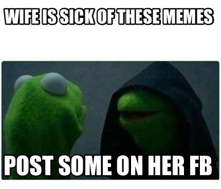 meme creator wife is sick of these memes post some on