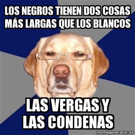 vergas largas y monstruosas meme perro racista los negros tienen dos cosas m 225 s
