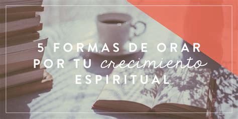 formas de crecimiento espiritual 5 formas de orar por tu crecimiento espiritual joven