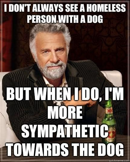 I Don T Always Memes - i don t always see a homeless person with a dog but when i