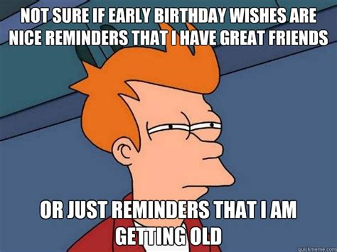 Birthday Wishes Meme - not sure if early birthday wishes are nice reminders that