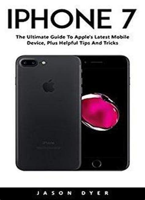 iphone 7 the ultimate guide to apple s mobile device plus helpful and tricks