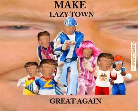 Lazy Town Memes - funny memes make lazy town great again funny memes