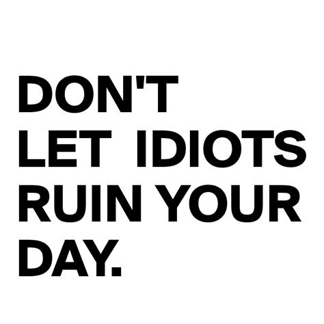 Don T Let Idiot don t let idiots ruin your day post by gingerninja on