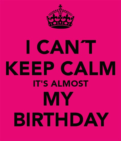 Keep Calm Birthday Quotes Almost My Birthday Quotes Quotesgram