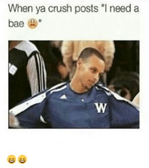 I Need Memes - when ya crush posts i need a bae bae meme on sizzle