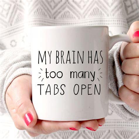 My brain has too many tabs open Funny Mug Coffee Mug Gift