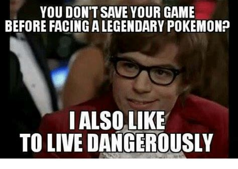 I Also Like To Live Dangerously Meme - you don t save your game before facingalegendary pokemon
