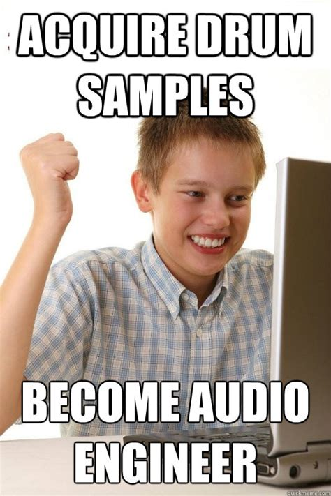 Audio Engineer Meme - acquire drum sles become audio engineer 1st day