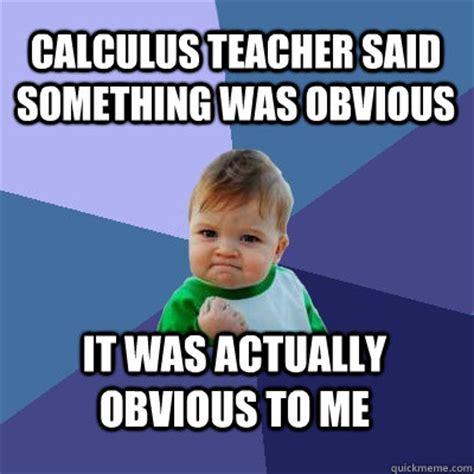 Calculus Meme - calculus teacher said something was obvious it was