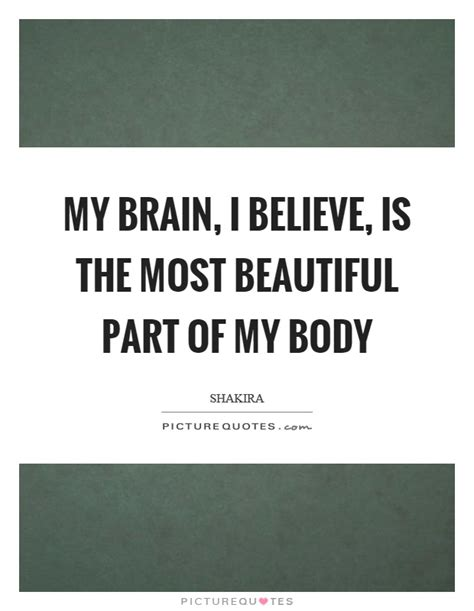the most beautiful my my brain i believe is the most beautiful part of my body picture quotes