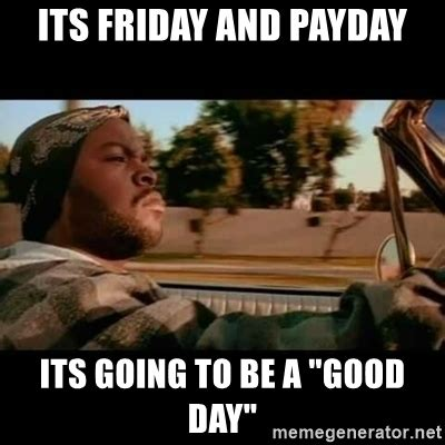Pay Day Meme - its friday and payday its going to be a quot good day quot ice
