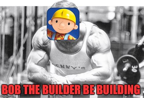 Builder Meme - bob the builder imgflip