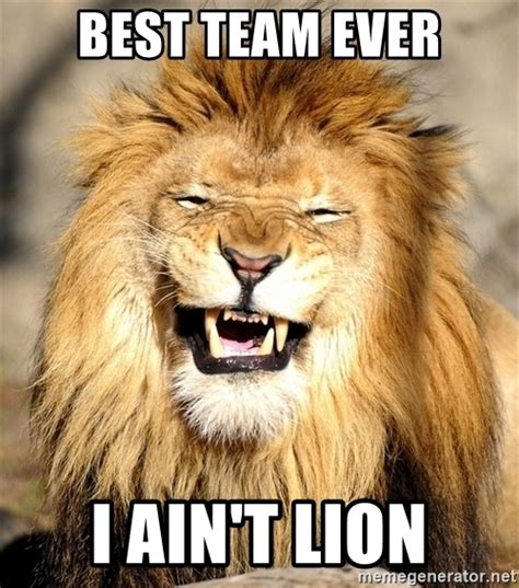 Team Meme - best team ever i ain t lion laughing lion meme generator