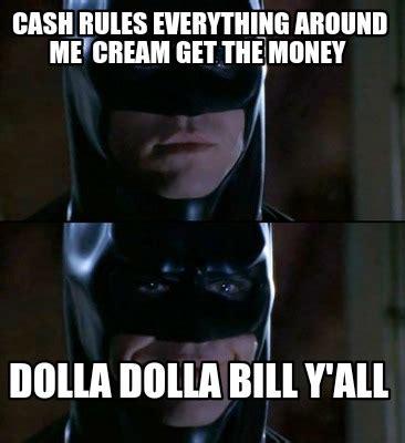 Cash Money Meme - meme creator cash rules everything around me cream get