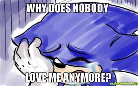 Why You No Love Me Meme - why does nobody love me anymore make a meme
