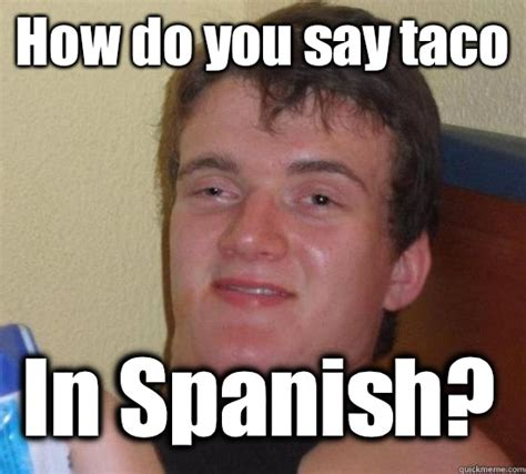 How Do You Say Memes - how do you say taco in spanish 10 guy quickmeme