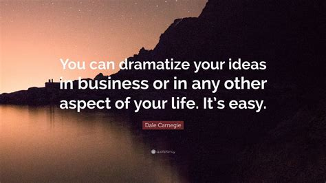 Dramatize Your by Dale Carnegie Quote You Can Dramatize Your Ideas In