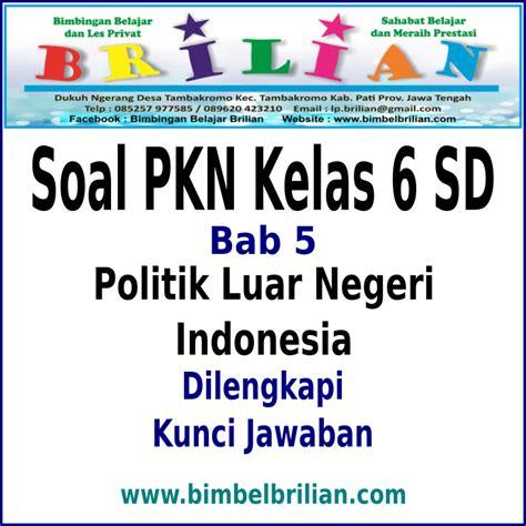 Pkn Sd Kelas 6 soal pkn kelas 6 sd bab 5 politik luar negeri indonesia dan kunci jawaban bimbel brilian