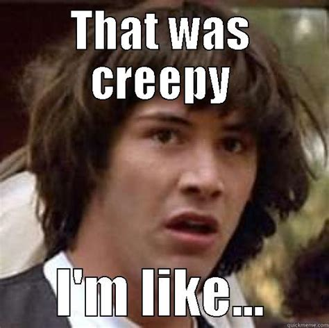 Creeped Out Meme - creep d out quickmeme