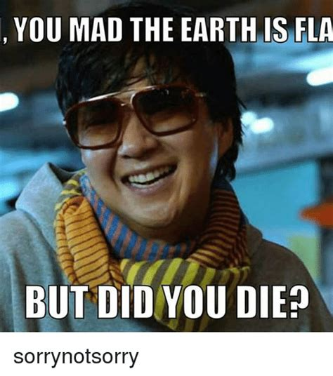 die meme you mad the earth is fla but did you die sorrynotsorry