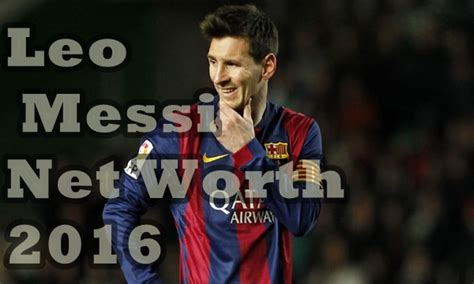 messi biography net worth leo messi net worth and salary the exclusive list