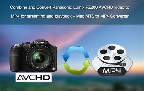 format video lumix combine and convert panasonic lumix fz200 avchd video to
