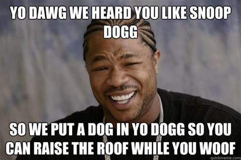 Snoop Meme - yo dawg we heard you like snoop dogg so we put a dog in yo