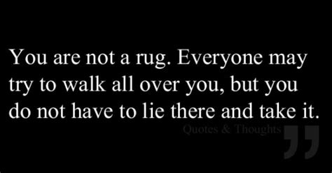 you lie like a priceless rug you are not a rug everyone may try to walk all you but you do not to lie there and