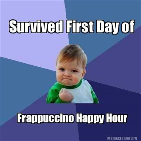 Happy Hour Meme - meme creator survived first day of frappuccino happy