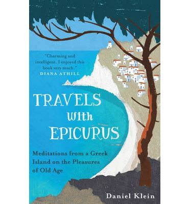 travels with epicurus meditations from a greek island on the pleasures of old age daniel