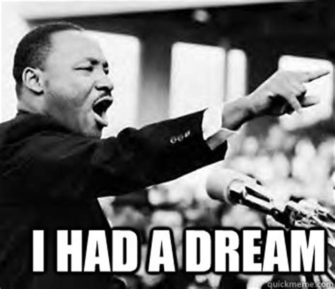 Martin Luther King Jr Memes - i had a dream martin luther king jr quickmeme