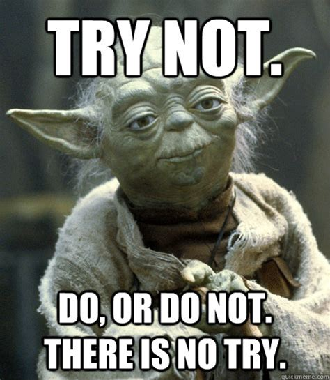 Good Try Meme - try not do or do not there is no try yoda quickmeme
