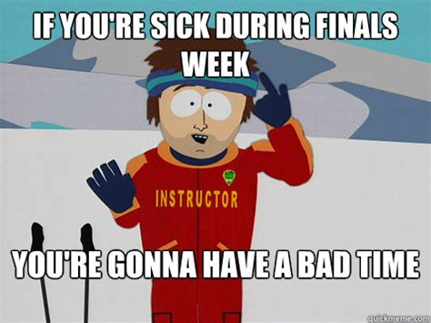 You Re Gonna Have A Bad Time Meme - if you re sick during finals week you re gonna have a bad