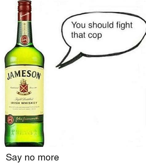 Jameson Meme - you should fight that cop jameson irish whiskey say no