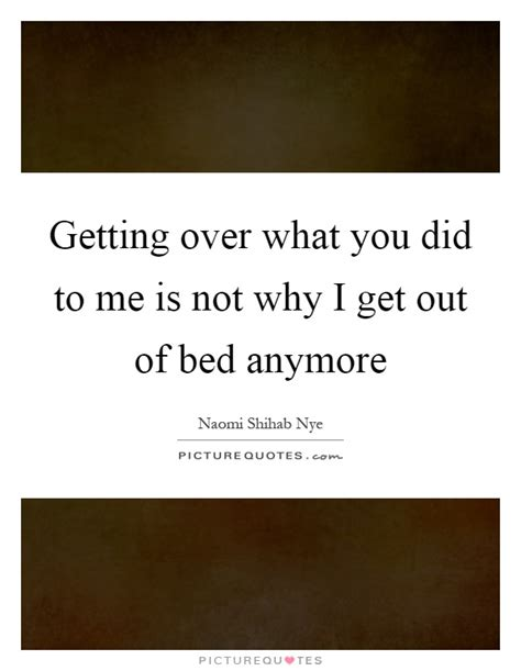 get out of bed quotes getting over what you did to me is not why i get out of