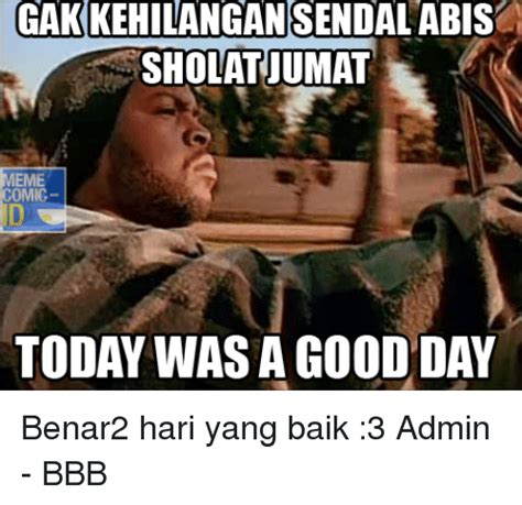 Today Was A Good Day Meme - gakkehilangan sendalabis sholatiumat meme omic today was a